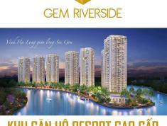 Chính thức nhận đăng ký ưu tiên chọn căn đẹp dự án Gem Riverside, Quận 2. LH 0902.886.747